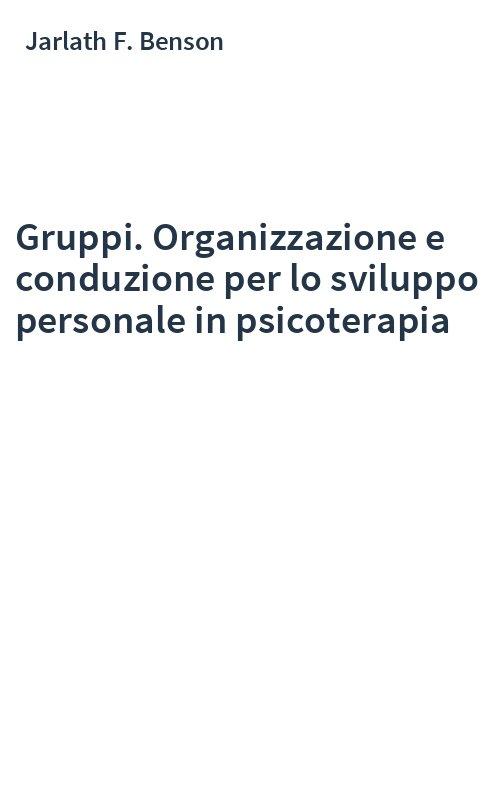 Gruppi. Organizzazione e conduzione per lo sviluppo personale in psicoterapia