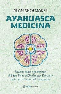 Ayahuasca medicina. Sciamanesimo e guarigione: dal San Pedro all'Ayahuasca, il mistero delle Sacre Piante dell'Amazzonia