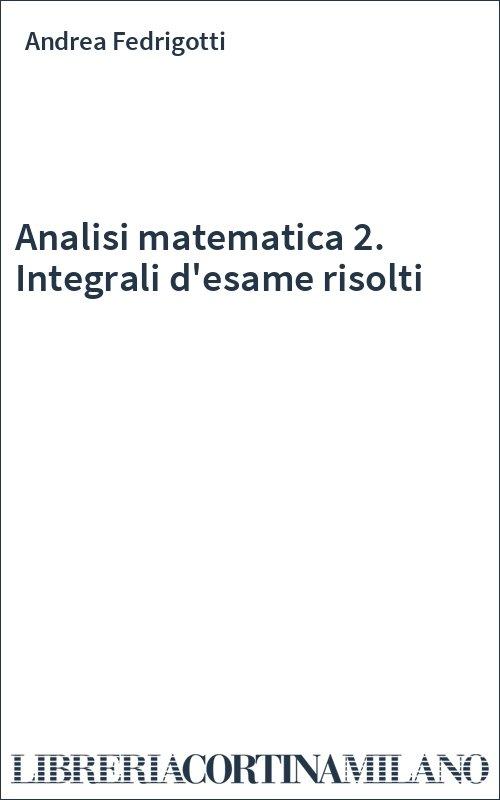 integrali matematica  Analisi matematica 2. Integrali d'esame risolti - Andrea Fedrigotti ...