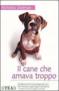 Il cane che amava troppo. Comportamento e psicologia dei cani