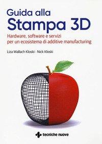 Guida alla stampa 3D. Hardware, software e servizi per un ecosistema di additive manufacturing