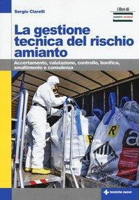 La gestione tecnica del rischio amianto. Accertamento, valutazione, controllo, bonifica, smaltimento e consulenza