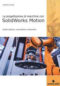 Progettazione di macchine con solidworks motion. Analisi statiche, cinematiche e dinamiche