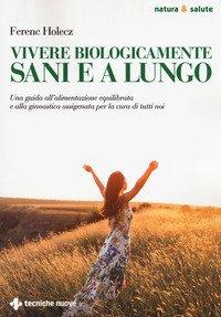 Vivere biologicamente sani e a lungo. Una guida all'alimentazione equilibrata e alla ginnastica ossigenata per la cura di tutti noi