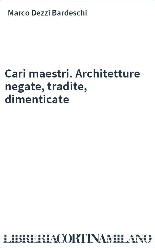 Cari maestri. Architetture negate, tradite, dimenticate