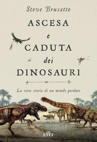Ascesa e caduta dei dinosauri. La vera storia di un mondo perduto