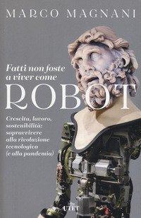 Fatti non foste a viver come robot. Crescita, lavoro, sostenibilità: sopravvivere alla rivoluzione tecnologica (e alla pandemia)