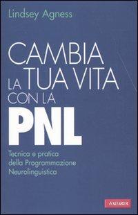 Cambia la tua vita con la PNL. Tecnica e pratica della programmazione neurolinguistica