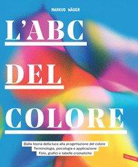 L'ABC del colore. Dalla teoria della luce alla progettazione del colore. Terminologia, psicologia e applicazione. Foto, grafici e tabelle cromatiche