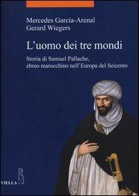 L'uomo dei tre mondi. Storia di Samuel Pallache, ebreo marocchino nell'Europa del Seicento